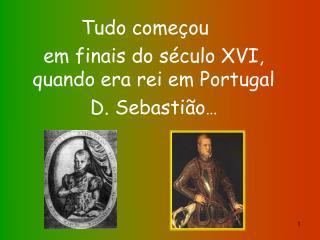 Tudo começou  em finais do século XVI, quando era rei em Portugal  D. Sebastião …