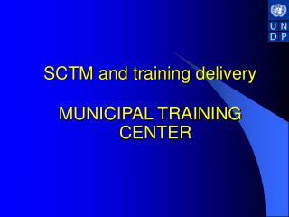 SCTM and training delivery MUNICIPAL TRAINING CENTER