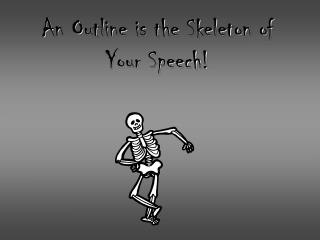 An Outline is the Skeleton of Your Speech!