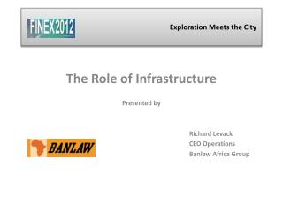 The Role of Infrastructure Presented by 						Richard Levack 						CEO Operations