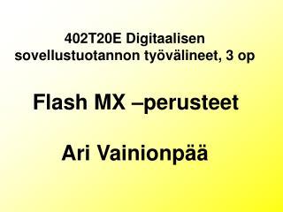 402T20E Digitaalisen sovellustuotannon työvälineet, 3 op Flash MX –perusteet Ari Vainionpää