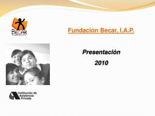 Fundaci n Becar, I.A.P.  Presentaci n 2010