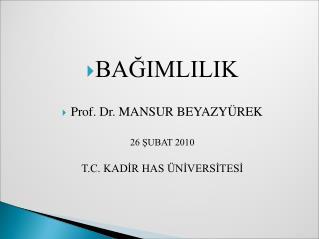 BAĞIMLILIK Prof. Dr. MANSUR BEYAZYÜREK 26 ŞUBAT 2010 T.C. KADİR HAS ÜNİVERSİTESİ