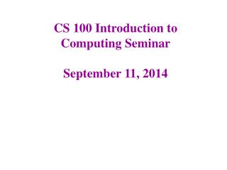 CS 100 Introduction to Computing Seminar September 11, 2014