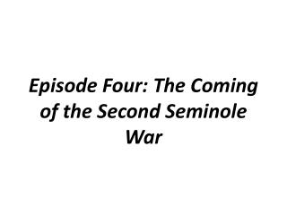 Episode Four: The Coming of the Second Seminole War