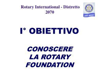 I° OBIETTIVO CONOSCERE  LA ROTARY FOUNDATION