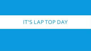 IT'S LAP TOP DAY