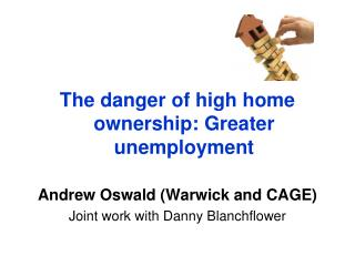The danger of high home ownership: Greater unemployment Andrew Oswald (Warwick and CAGE)