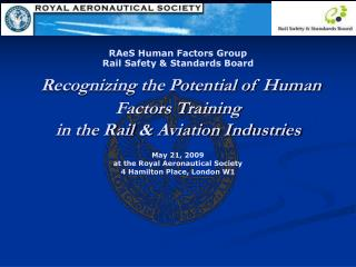RAeS Human Factors Group  Rail Safety  Standards Board  Recognizing the Potential of Human Factors Training  in the Rail