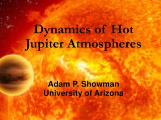 Dynamics of Hot  Jupiter Atmospheres Adam P. Showman University of Arizona