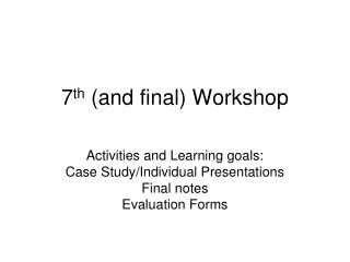 7 th  (and final) Workshop