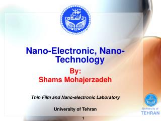 Nano-Electronic, Nano-Technology By: Shams Mohajerzadeh Thin Film and Nano-electronic Laboratory