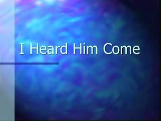 I Heard Him Come