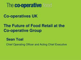 Co-operatives UK The Future of Food Retail at the  Co-operative Group