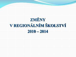 ZMĚNY  V REGIONÁLNÍM ŠKOLSTVÍ 2010 – 2014