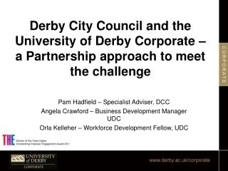 Pam Hadfield – Specialist Adviser, DCC Angela Crawford – Business Development Manager UDC