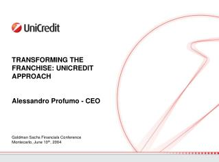 TRANSFORMING THE FRANCHISE: UNICREDIT APPROACH Alessandro Profumo - CEO
