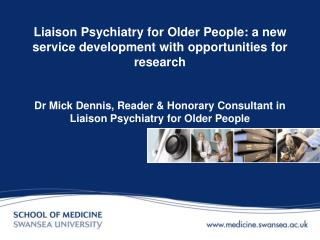 Liaison Psychiatry for Older People: a new service development with opportunities for research   Dr Mick Dennis, Reader