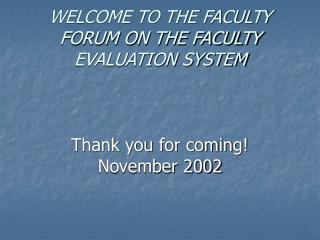 WELCOME TO THE FACULTY FORUM ON THE FACULTY EVALUATION SYSTEM Thank you for coming! November 2002