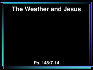 The Weather and Jesus Ps. 148:7-14