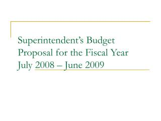 Superintendent's Budget Proposal for the Fiscal Year July 2008 – June 2009