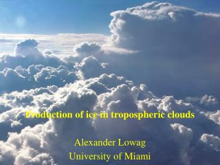 Production of ice in tropospheric clouds Alexander Lowag University of Miami