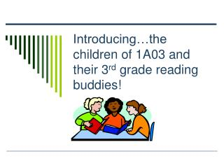 Introducing…the children of 1A03 and their 3 rd  grade reading buddies!