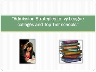 """Admission Strategies to Ivy League colleges and Top Tier schools"""
