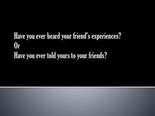 Have you ever heard your friend's experiences? Or  Have you ever told yours to your friends?