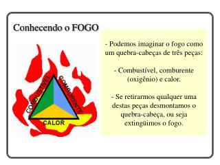 - Podemos imaginar o fogo como um quebra-cabe as de tr s pe as:   - Combust vel, comburente oxig nio e calor.  - Se reti