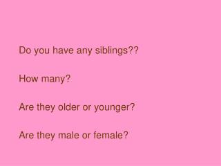 Do you have any siblings??  How many?  Are they older or younger?  Are they male or female?