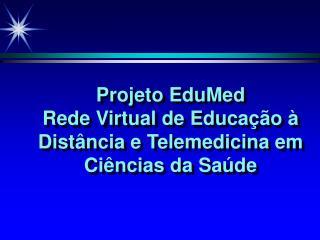 Projeto EduMed Rede Virtual de Educação à Distância e Telemedicina em Ciências da Saúde