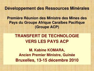 TRANSFERT DE TECHNOLOGIE  VERS LES PAYS ACP M. Kabine KOMARA,  Ancien Premier Ministre, Guinée