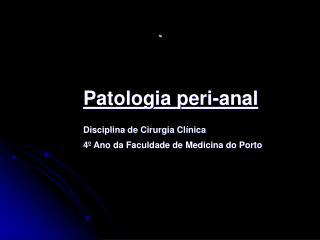 Patologia peri-anal Disciplina de Cirurgia Clínica 4º Ano da Faculdade de Medicina do Porto