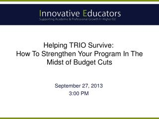 Helping TRIO Survive:   How To Strengthen Your Program In The Midst of Budget Cuts
