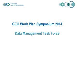 GEO Work Plan Symposium 2014 Data Management Task Force