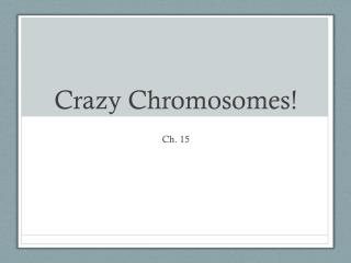 Crazy Chromosomes!