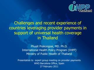 Phusit Prakongsai, MD. Ph.D. International Health Policy Program (IHPP)