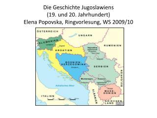 Die Geschichte Jugoslawiens  (19. und 20. Jahrhundert) Elena Popovska, Ringvorlesung, WS 2009/10