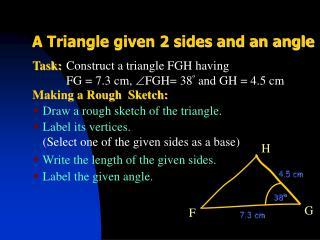 Construct a triangle FGH having FG = 7.3 cm,  FGH= 38 º  and  GH = 4.5 cm