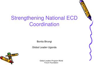 Strengthening National ECD Coordination Bonita Birungi Global Leader-Uganda