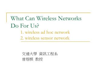 What Can Wireless Networks Do For Us? 	1. wireless ad hoc network 	2. wireless sensor network