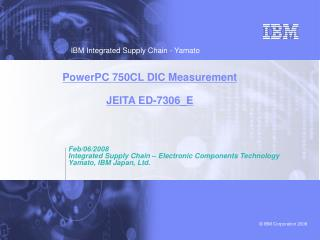 Feb/06/2008 Integrated Supply Chain – Electronic Components Technology Yamato, IBM Japan, Ltd.