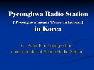 Pyeonghwa Radio Station  (�Pyeonghwa� means �Peace� in Korean) in Korea