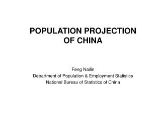 POPULATION PROJECTION OF CHINA Feng Nailin Department of Population & Employment Statistics