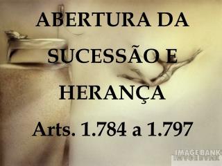 ABERTURA DA  SUCESSÃO E HERANÇA Arts. 1.784 a 1.797
