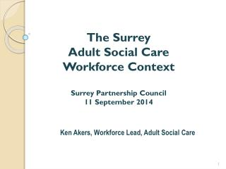 The Surrey  Adult Social Care  Workforce Context Surrey Partnership Council 11 September 2014