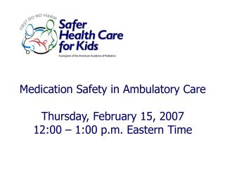 Medication Safety in Ambulatory Care Thursday, February 15, 2007 12:00 � 1:00 p.m. Eastern Time