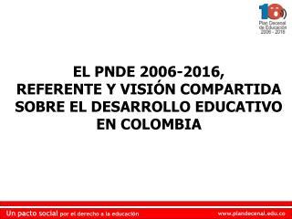EL PNDE 2006-2016,  REFERENTE Y VISIÓN COMPARTIDA SOBRE EL DESARROLLO EDUCATIVO EN COLOMBIA