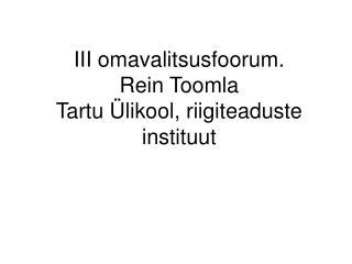 III omavalitsusfoorum.  Rein Toomla Tartu Ülikool, riigiteaduste instituut